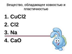 Вещество, обладающее ковкостью и пластичностью1. CuCl22. Cl23. Na4. CaO