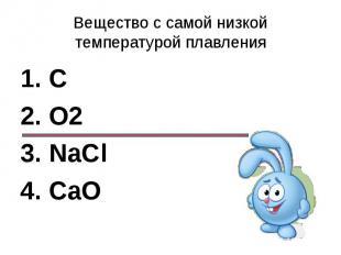 Вещество c самой низкой температурой плавления1. C2. О23. NaCl4. CaO