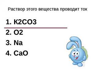 Раствор этого вещества проводит ток1. К2CО32. О23. Na4. CaO