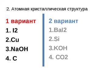 2. Атомная кристаллическая структура1 вариант1. I22.Cu3.NaOH4. C2 вариант1.BaI22