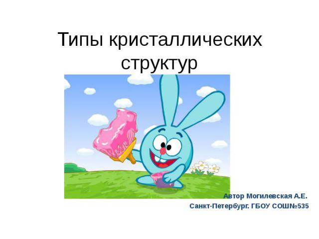 Типы кристаллических структур Автор Могилевская А.Е. Санкт-Петербург. ГБОУ СОШ№535