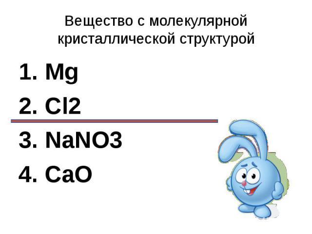 Вещество с молекулярной кристаллической структурой 1. Mg2. Cl23. NaNO34. CaO