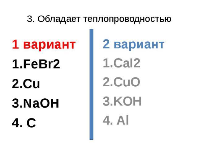 3. Обладает теплопроводностью1 вариант1.FeBr22.Cu3.NaOH4. C 2 вариант1.CaI22.CuO3.KOH4. Al