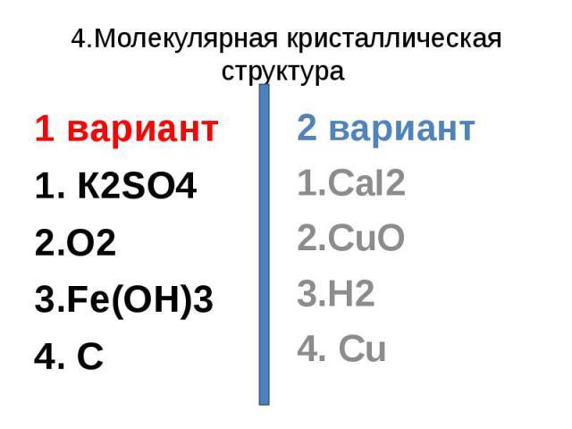4.Молекулярная кристаллическая структура 1 вариант1. К2SO42.O23.Fe(OH)34. C 2 вариант1.CaI22.CuO3.H24. Cu