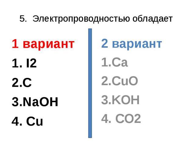 5. Электропроводностью обладает 1 вариант1. I22.C3.NaOH4. Cu 2 вариант1.Ca2.CuO3.KOH4. CO2