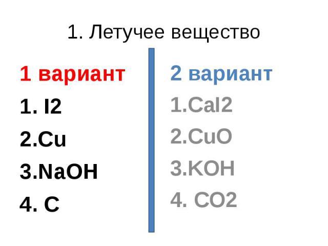 1. Летучее вещество 1 вариант1. I22.Cu3.NaOH4. C 2 вариант1.CaI22.CuO3.KOH4. CO2