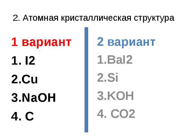 2. Атомная кристаллическая структура1 вариант1. I22.Cu3.NaOH4. C2 вариант1.BaI22.Si3.KOH4. CO2
