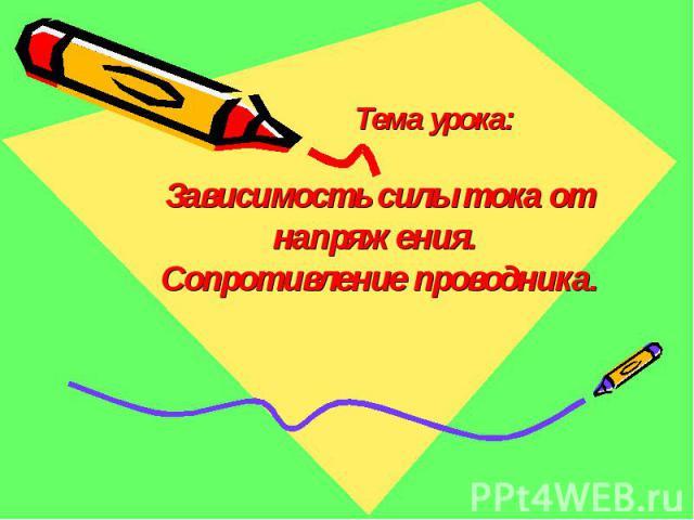 Тема урока:Зависимость силы тока от напряжения. Сопротивление проводника.