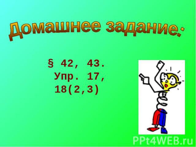 Домашнее задание: § 42, 43. Упр. 17, 18(2,3)