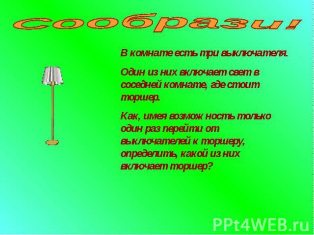 Сообрази! В комнате есть три выключателя.Один из них включает свет в соседней комнате, где стоит торшер.Как, имея возможность только один раз перейти от выключателей к торшеру, определить, какой из них включает торшер?!