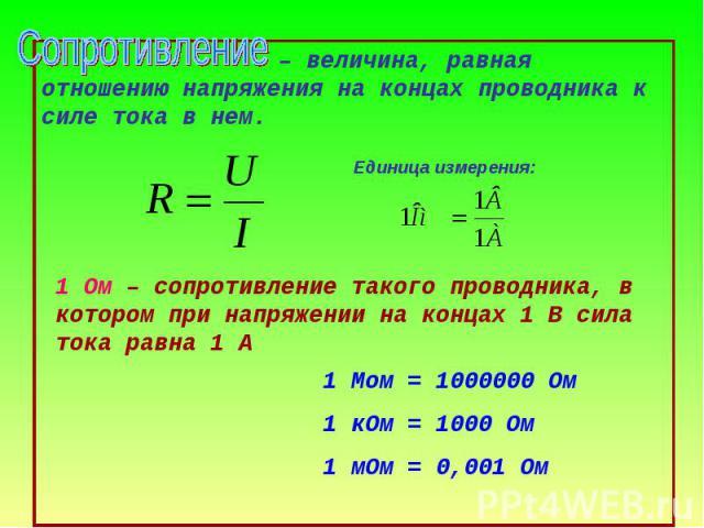 – величина, равная отношению напряжения на концах проводника к силе тока в нем. 1 Мом = 1000000 Ом 1 кОм = 1000 Ом 1 мОм = 0,001 Ом
