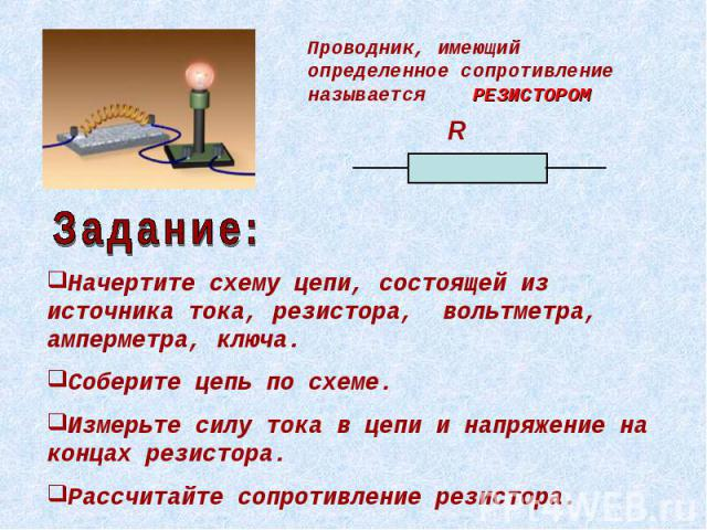 Проводник, имеющий определенное сопротивление называется РЕЗИСТОРОМ Начертите схему цепи, состоящей из источника тока, резистора, вольтметра, амперметра, ключа. Соберите цепь по схеме. Измерьте силу тока в цепи и напряжение на концах резистора. Расс…