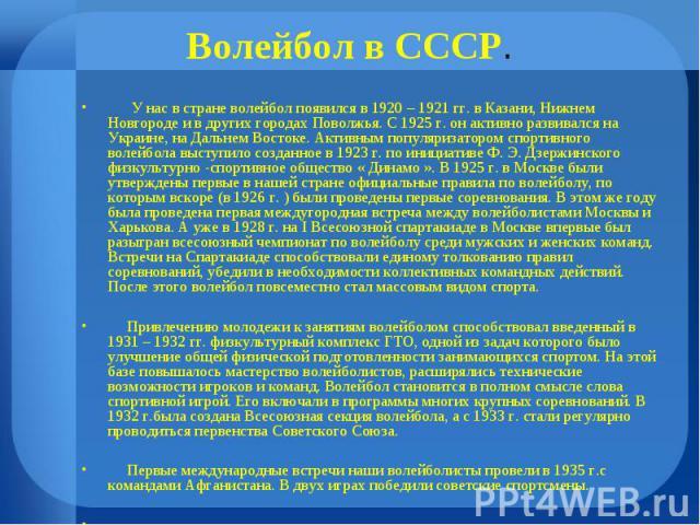 У нас в стране волейбол появился в 1920 – 1921 гг. в Казани, Нижнем Новгороде и в других городах Поволжья. С 1925 г. он активно развивался на Украине, на Дальнем Востоке. Активным популяризатором спортивного волейбола выступило созданное в 1923 г. п…