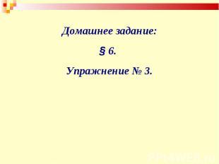 Домашнее задание:§ 6. Упражнение № 3.
