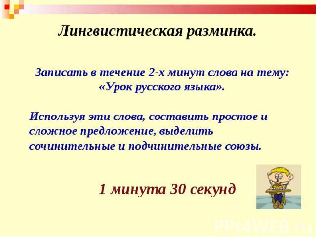 Лингвистическая разминка. Записать в течение 2-х минут слова на тему: «Урок русского языка».Используя эти слова, составить простое и сложное предложение, выделить сочинительные и подчинительные союзы.