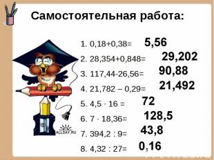 Самостоятельная работа: 1. 0,18+0,38=2. 28,354+0,848=3. 117,44-26,56=4. 21,782 –