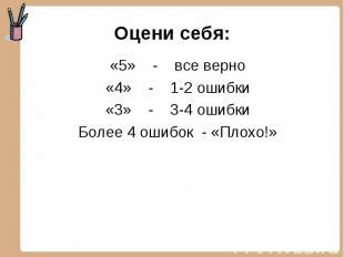 Оцени себя: «5» - все верно«4» - 1-2 ошибки«3» - 3-4 ошибкиБолее 4 ошибок - «Пло
