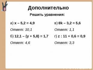 Дополнительно Решить уравнения: а) х – 5,2 = 4,9Ответ: 10,1б) 12,1 – (у + 5,8) =