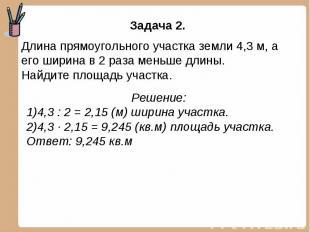 Задача 2. Длина прямоугольного участка земли 4,3 м, а его ширина в 2 раза меньше