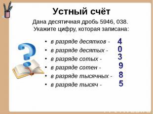 Устный счёт Дана десятичная дробь 5946, 038. Укажите цифру, которая записана: в
