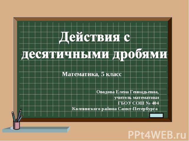 Действия с десятичными дробями Оводова Елена Геннадьевна,учитель математикиГБОУ СОШ № 404Колпинского района Санкт-Петербурга