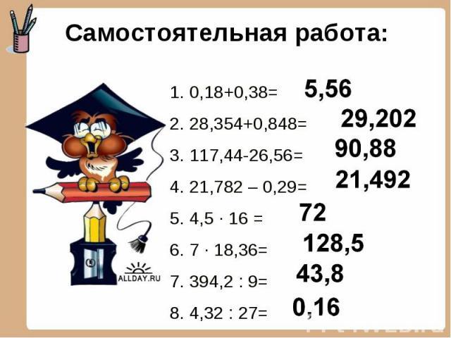 Самостоятельная работа: 1. 0,18+0,38=2. 28,354+0,848=3. 117,44-26,56=4. 21,782 – 0,29=5. 4,5 ∙ 16 =6. 7 ∙ 18,36= 7. 394,2 : 9=8. 4,32 : 27=