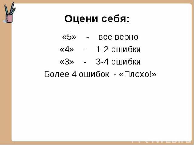 Оцени себя: «5» - все верно«4» - 1-2 ошибки«3» - 3-4 ошибкиБолее 4 ошибок - «Плохо!»