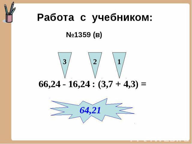Работа с учебником: №1359 (в) 66,24 - 16,24 : (3,7 + 4,3) =