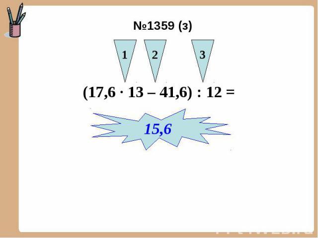 №1359 (з) (17,6 ∙ 13 – 41,6) : 12 =