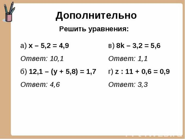 Дополнительно Решить уравнения: а) х – 5,2 = 4,9Ответ: 10,1б) 12,1 – (у + 5,8) = 1,7Ответ: 4,6 в) 8k – 3,2 = 5,6Ответ: 1,1г) z : 11 + 0,6 = 0,9Ответ: 3,3