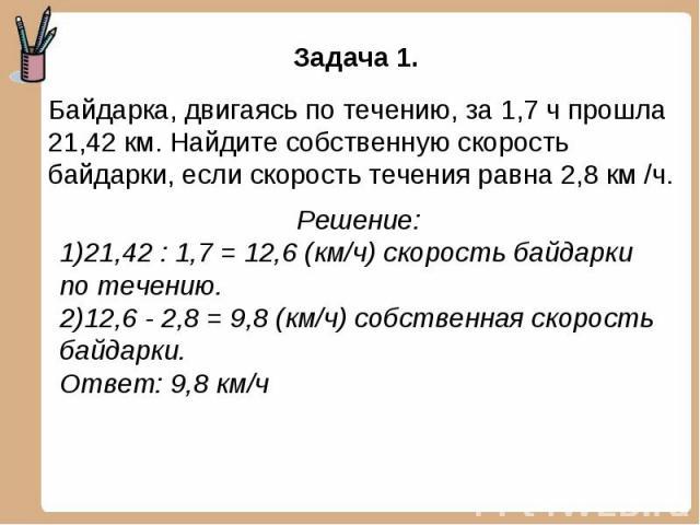 Задача 1. Байдарка, двигаясь по течению, за 1,7 ч прошла 21,42 км. Найдите собственную скорость байдарки, если скорость течения равна 2,8 км /ч. Решение:21,42 : 1,7 = 12,6 (км/ч) скорость байдарки по течению.12,6 - 2,8 = 9,8 (км/ч) собственная скоро…
