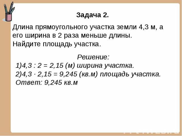 Задача 2. Длина прямоугольного участка земли 4,3 м, а его ширина в 2 раза меньше длины. Найдите площадь участка. Решение:4,3 : 2 = 2,15 (м) ширина участка.4,3 ∙ 2,15 = 9,245 (кв.м) площадь участка.Ответ: 9,245 кв.м