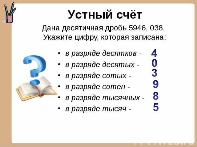 Устный счёт Дана десятичная дробь 5946, 038. Укажите цифру, которая записана: в разряде десятков - в разряде десятых - в разряде сотых - в разряде сотен -в разряде тысячных - в разряде тысяч -