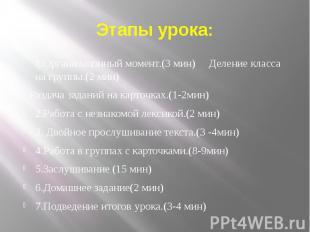 1.Организацонный момент.(3 мин) Деление класса на группы.(2 мин) Раздача заданий