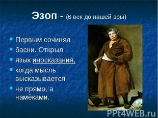 Эзоп - (6 век до нашей эры) Первым сочинялбасни. Открыл язык иносказания,когда м