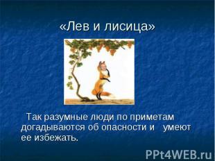 «Лев и лисица» Так разумные люди по приметам догадываются об опасности и умеют е