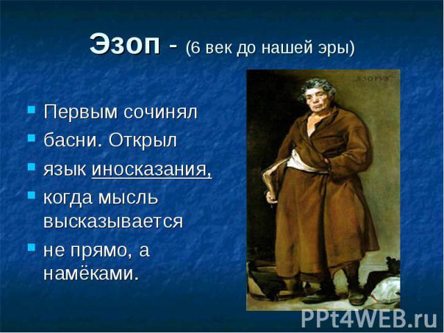Эзоп - (6 век до нашей эры) Первым сочинялбасни. Открыл язык иносказания,когда мысль высказываетсяне прямо, а намёками.