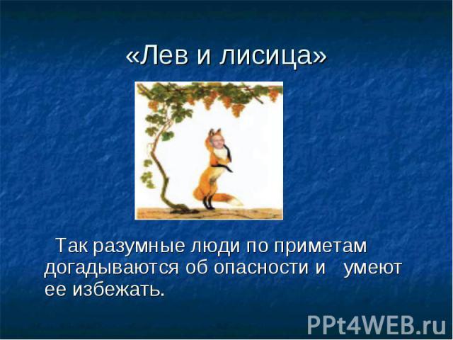 «Лев и лисица» Так разумные люди по приметам догадываются об опасности и умеют ее избежать.