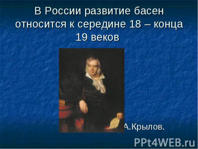 И.А.Крылов. В России развитие басен относится к середине 18 – конца 19 веков