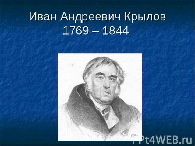 Иван Андреевич Крылов1769 – 1844