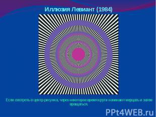Иллюзия Левиант (1984) Если смотреть в центр рисунка, через некоторое время круг