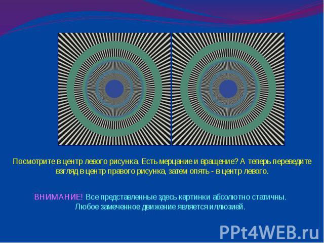 Посмотрите в центр левого рисунка. Есть мерцание и вращение? А теперь переведите взгляд в центр правого рисунка, затем опять - в центр левого. ВНИМАНИЕ! Все представленные здесь картинки абсолютно статичны. Любое замеченное движение является иллюзией.