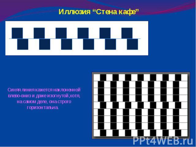 """Иллюзия """"Стена кафе"""" Синяя линия кажется наклоненной влево-вниз и даже изогнутой,хотя, на самом деле, она строго горизонтальна."""