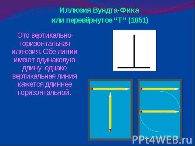"""Иллюзия Вундта-Фика или перевёрнутое """"Т"""" (1851) Это вертикально-горизонтальная иллюзия. Обе линии имеют одинаковую длину, однако вертикальная линия кажется длиннее горизонтальной."""