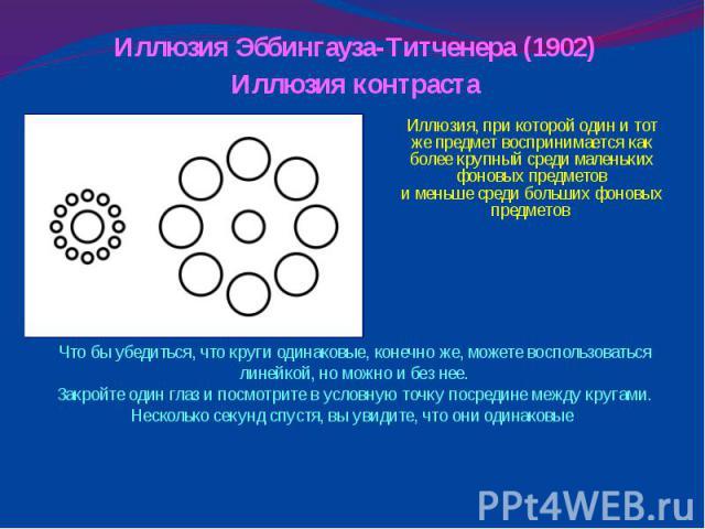 Иллюзия Эббингауза-Титченера (1902)Иллюзия контраста Иллюзия, при которой один и тот же предмет воспринимается как более крупный среди маленьких фоновых предметови меньше среди больших фоновых предметов Что бы убедиться, что круги одинаковые, конечн…
