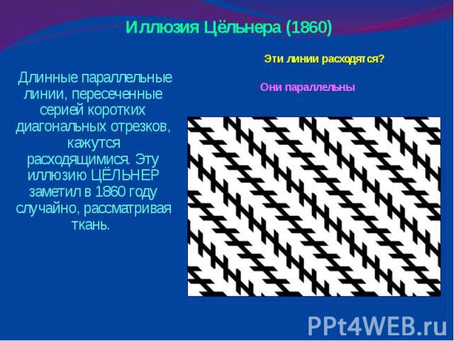 Иллюзия Цёльнера (1860) Эти линии расходятся? Они параллельны Длинные параллельные линии, пересеченные серией коротких диагональных отрезков, кажутся расходящимися. Эту иллюзию ЦЁЛЬНЕР заметил в 1860 году случайно, рассматривая ткань.