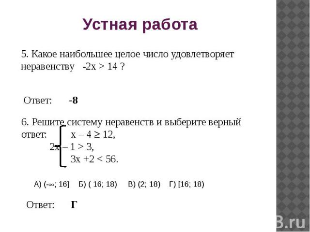 Устная работа 5. Какое наибольшее целое число удовлетворяет неравенству -2x > 14 ? 6. Решите систему неравенств и выберите верный ответ: х – 4 12, 2x – 1 > 3, 3x +2 < 56. А) (-; 16 Б) ( 16; 18) В) (2; 18) Г) 16; 18)