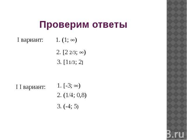 Проверим ответы I вариант: 1. (1; ) 2. 2 2/3; ) 3. 11/3; 2 I I вариант: 1. -3; ) 2. (1/4; 0,8) 3. (-4; 5)