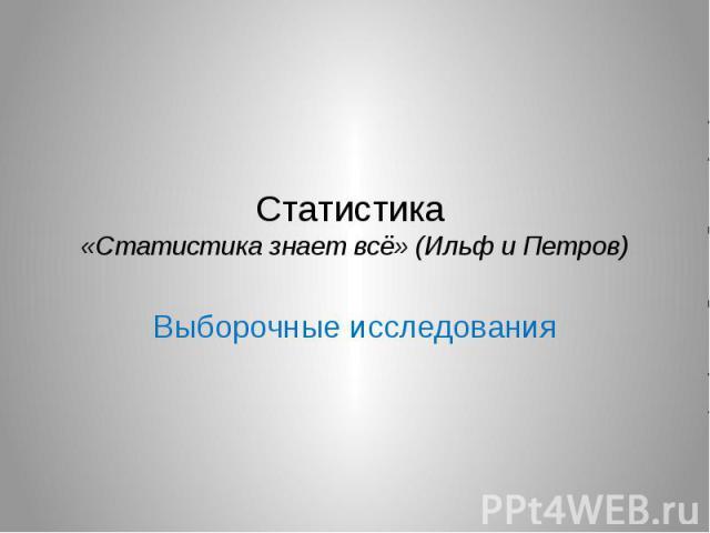 Статистика «Статистика знает всё» (Ильф и Петров) Выборочные исследования