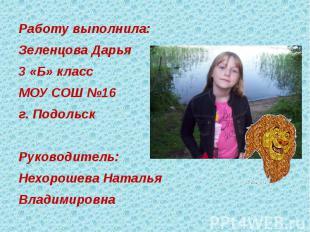 Работу выполнила:Зеленцова Дарья 3 «Б» классМОУ СОШ №16г. ПодольскРуководитель:Н